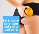 Le 6 cose che non sai sulla cellulite