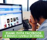 ESAMI: EVITA FACEBOOK E RIDUCI I LIVELLI DI STRESS